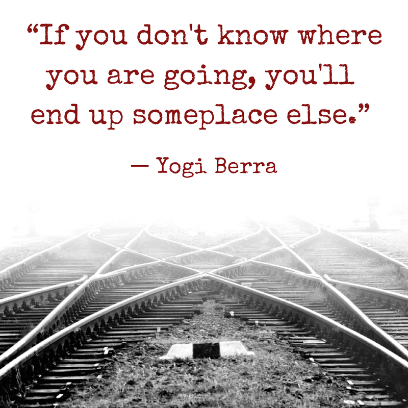 """""""If you don't know where you are going, you'll end up someplace else."""" - Yogi Berra"""