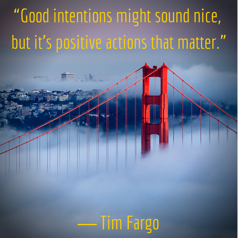 """""""Good intentions might sound nice, but it's positive actions that matter."""" - Tim Fargo"""