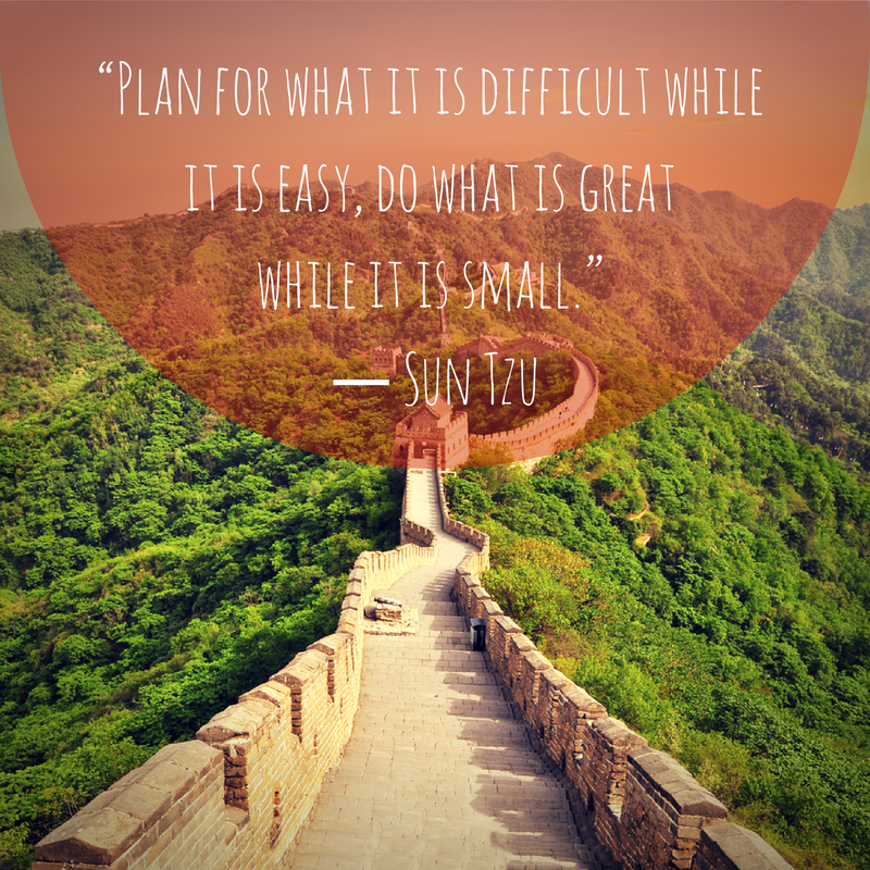 """""""Plan for what is difficult while it is easy, do what is great while it is small."""" - Sun Tzu"""