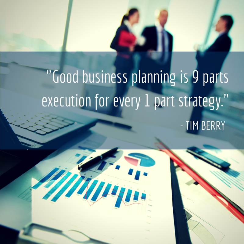 """""""Good business planning is 9 parts execution for every 1 part strategy."""" - Tim Berry"""